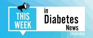 This Week in Diabetes News